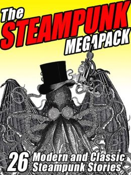 The Steampunk Megapack: 26 Modern and Classic Steampunk Stories