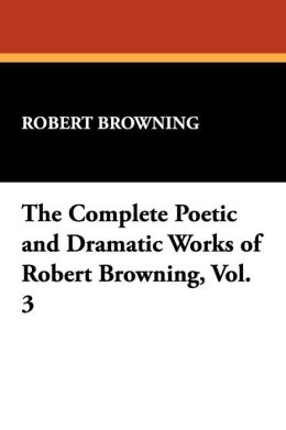 The Complete Poetic And Dramatic Works Of Robert Browning, Vol. 3