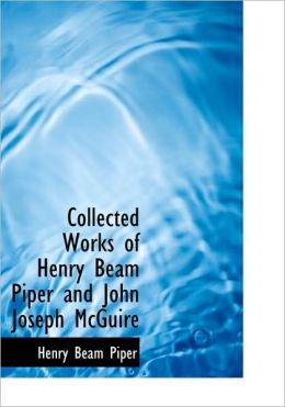 Collected Works Of Henry Beam Piper And John Joseph Mcguire (Large Print Edition)