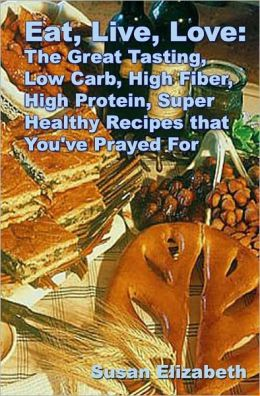 Eat, Live, Love: The Great Tasting, Low Carb, High Fiber, High Protein, Super Healthy Recipes That You've Prayed For Susan Elizabeth