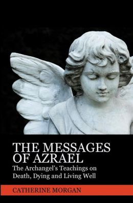 The Messages Of Azrael: The Archangel's Teachings On Death, Dying And Living Well Catherine Morgan