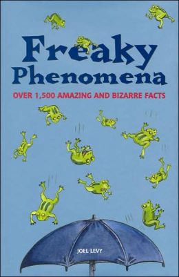 Freaky Phenomena: Over 1,500 Amazing and Bizarre Facts