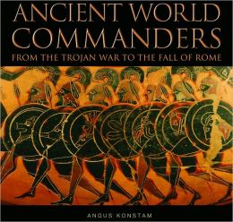 Ancient World Commanders: From the Trojan War to the Fall of Rome (Commanders Series)