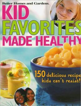 Kid Favorites Made Healthy: 150 Delicious Recipes Kids Can't Resist