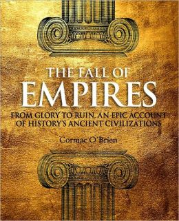 The Fall of Empires: From Glory to Ruin, an Epic Account of History's Ancient Civilizations