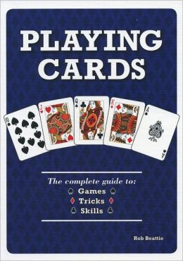 Playing Cards: The Complete Guide to 52 Games, 52 Tricks, 52 Skills