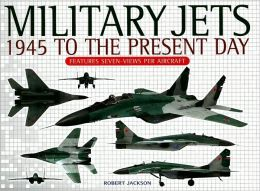 Military Jets: 1945 to the Present Day: Features Seven-Views Per Aircraft