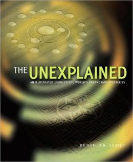 The Unexplained: An Illustrated Guide to the World's Natural and Paranormal Mysteries