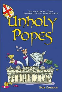 Unholy Popes: Outrageous But True Stories of Papal Misbehavior
