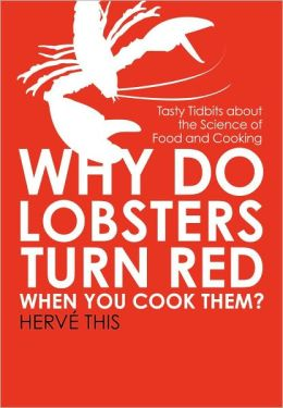 Why Do Lobsters Turn Red When You Cook Them?: Tasty Tidbits about the Science of Food and Cooking