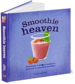 Smoothie Heaven: Hundreds of divine recipes to take you to smoothie paradise