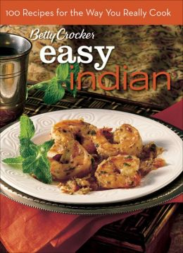 Easy Indian (Betty Crocker): 100 Recipes for the Way You Really Cook