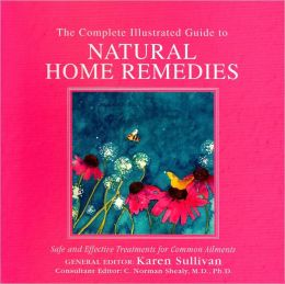 The Complete Illustrated Guide to Natural Home Remedies: Safe and Effective Treatments for Common Ailments