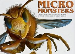 Micro Monsters: Creatures that Live on Your Skin, in Your Hair, and in Your Home!