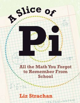 A Slice of Pi: All the Math You Forgot to Remember From School