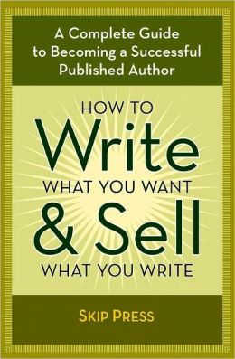 How to Write What You Want & Sell What You Write: A Complete Guide to Becoming a Successful Writer