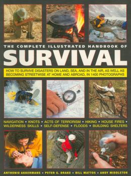 The Complete Illustrated Handbook of Survival: The Ultimate Practical Guide to Staying Alive in Extreme Conditions and Emergency Situations Anywhere in the World