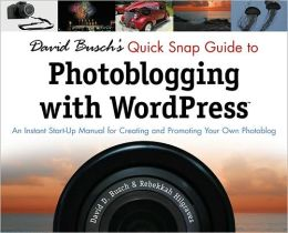 David Busch's Quick Snap Guide to Photoblogging with Word Press: An Instant Start-Up Manual for Creating and Promoting Your Own Photoblog: An Instant Start-Up Manual for Creating and Promoting Your Own Photoblog