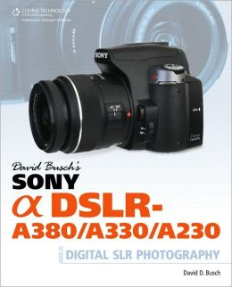 David Busch's Sony Alpha DSLR-A380/A330/A230 Guide to Digital SLR Photography David D. Busch