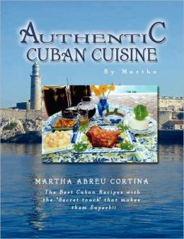 Authentic Cuban Cuisine by Martha: The Best Cuban Recipes with the ''Secret touch'' that makes them Superb!!