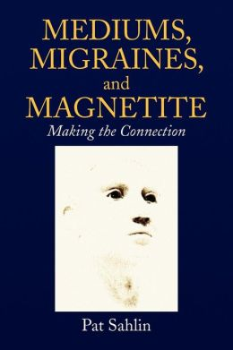 Mediums, Migraines, and Magnetite: Making the Connection