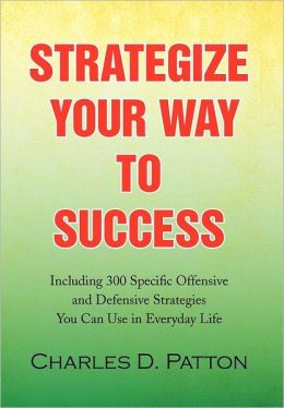 Strategize Your Way to Success: Including 300 Specific Offensive and Defensive Strategies You Can Use in Everyday Life