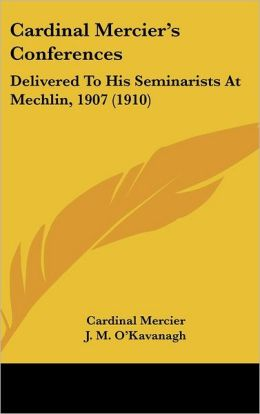 Cardinal Mercier's Conferences: Delivered to His Seminarists at Mechlin, 1907 (1910)