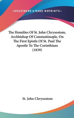 The Homilies of St John Chrysostom, Archbishop of Constantinople, on the First Epistle of St Paul the Apostle to the Corinthians