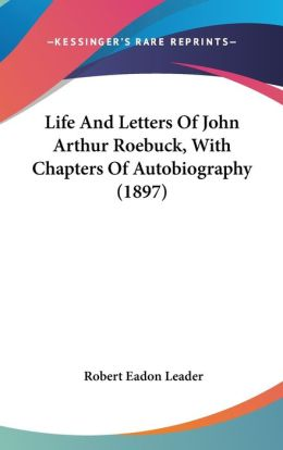 Life and Letters of John Arthur Roebuck, with Chapters of Autobiography