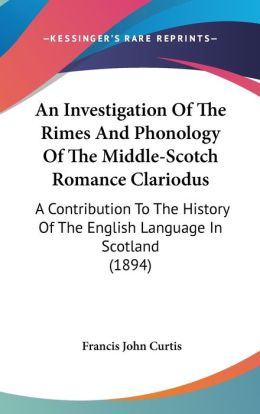 An Investigation of the Rimes and Phonology of the Middle-Scotch Romance Clariodus: A Contribution to the History of the English Language in Scotland