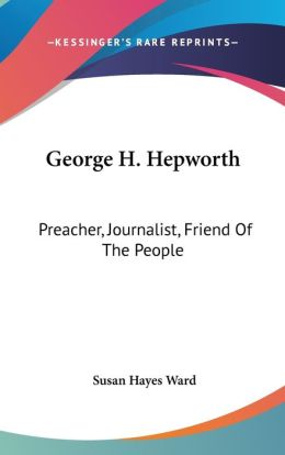 George H Hepworth: Preacher, Journalist, Friend of the People