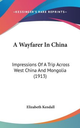 A Wayfarer in Chin: Impressions of A Trip Across West China and Mongolia (1913)