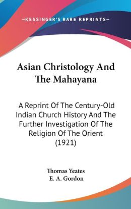 Asian Christology and the Mahayan: A Reprint of the Century-Old Indian Church History and the Further Investigation of the Religion of the Orient (19