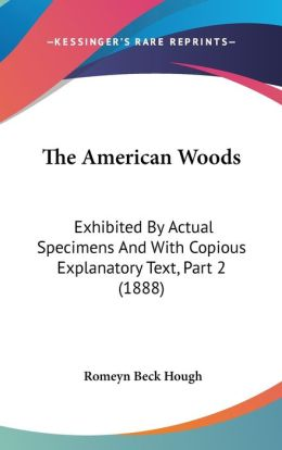 The American Woods: Exhibited by Actual Specimens and with Copious Explanatory Text, Part 2 (1888)
