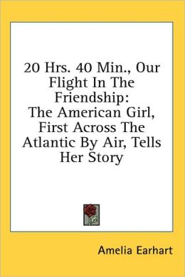 20 Hrs 40 Min , Our Flight in the Friendship: The American Girl, First Across the Atlantic by Air, Tells Her Story