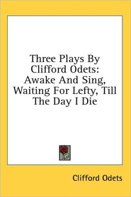 Three Plays by Clifford Odets: Awake and Sing, Waiting for Lefty, till the Day I Die
