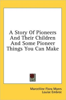 A Story of Pioneers and Their Children and Some Pioneer Things You Can Make