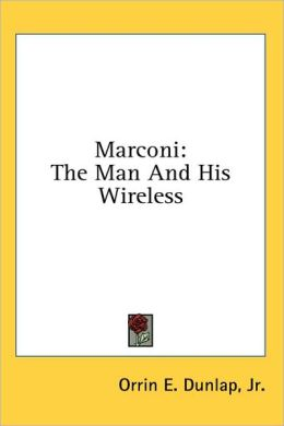 Marconi: The Man and His Wireless