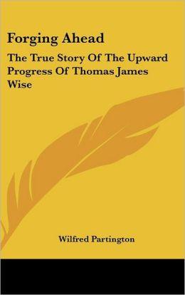 Forging Ahead: The True Story of the Upward Progress of Thomas James Wise