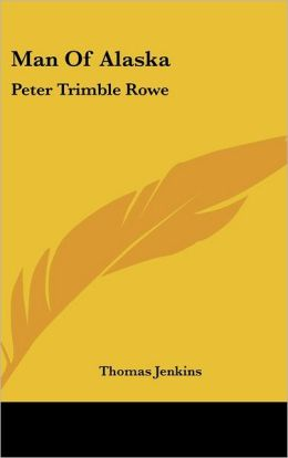 Man of Alask: Peter Trimble Rowe
