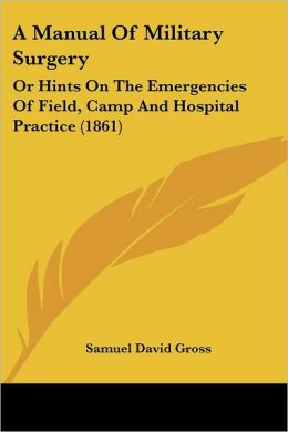 A Manual of Military Surgery: Or Hints on the Emergencies of Field, Camp and Hospital Practice (1861)