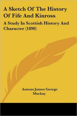 A Sketch of the History of Fife and Kinross: A Study in Scottish History and Character (1890)