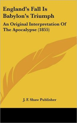England's Fall Is Babylon's Triumph: An Original Interpretation of the Apocalypse (1855)