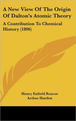 A New View of the Origin of Dalton's Atomic Theory: A Contribution to Chemical History (1896)