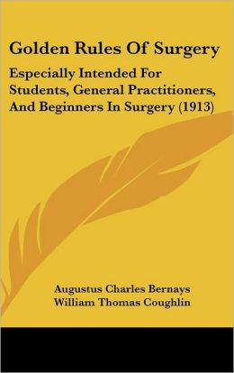 Golden Rules of Surgery: Especially Intended for Students, General Practitioners, and Beginners in Surgery (1913)