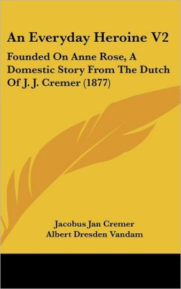 An Everyday Heroine V2: Founded on Anne Rose, a Domestic Story from the Dutch of J. J. Cremer (1877)