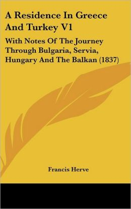 A Residence in Greece and Turkey V1: With Notes of the Journey Through Bulgaria, Servia, Hungary and the Balkan (1837)