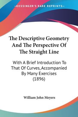 The Descriptive Geometry and the Perspective of the Straight Line: With a Brief Introduction to That of Curves, Accompanied by Many Exercises (1896)