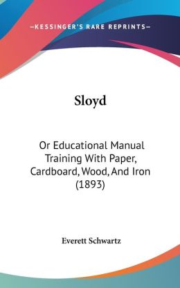 Sloyd: Or Educational Manual Training with Paper, Cardboard, Wood, and Iron (1893)
