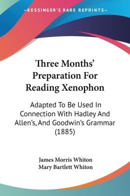 Three Months' Preparation for Reading Xenophon: Adapted to Be Used in Connection with Hadley and Allen's, and Goodwin's Grammar (1885)